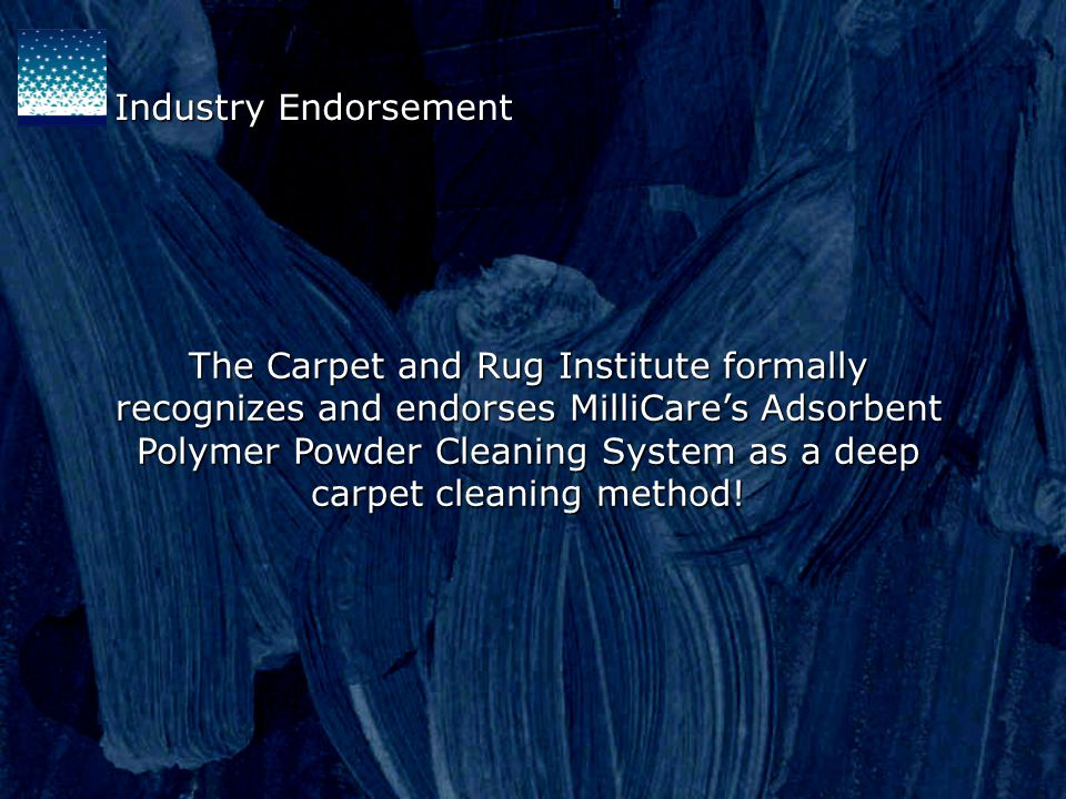 The Carpet and Rug Institute formally recognizes and endorses MilliCares Adsorbent Polymer Powder Cleaning System as a deep carpet cleaning method.