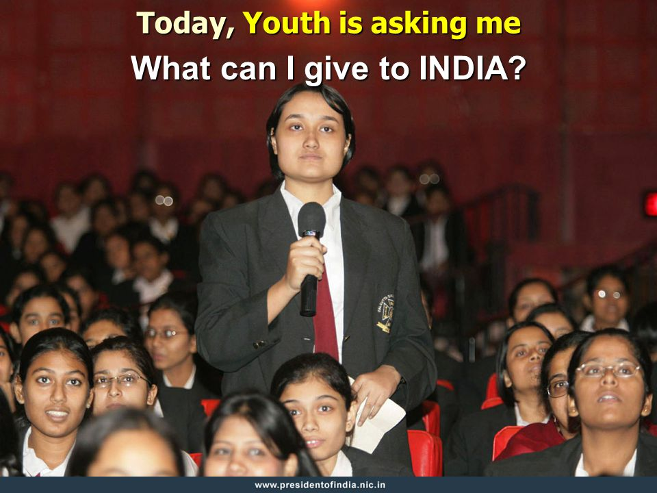 Today, Youth is asking me What can I give to INDIA?
