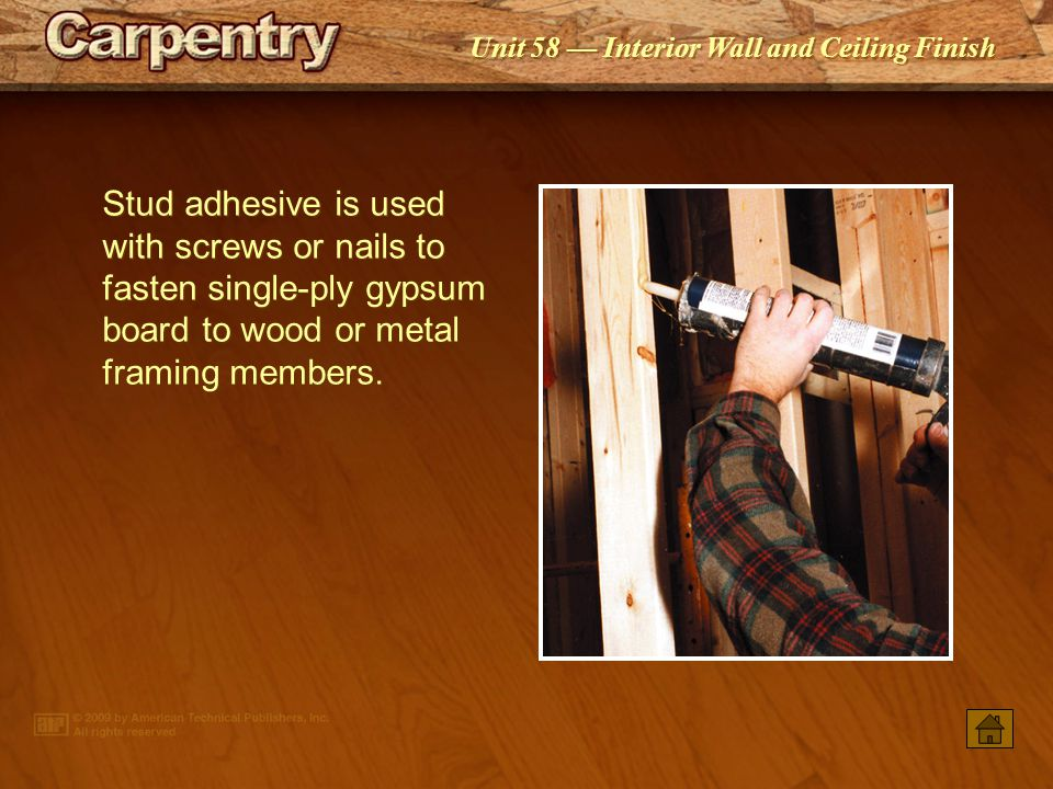 Unit 58 Interior Wall and Ceiling Finish Screws may be used to fasten gypsum board to metal or wood framing members. A drywall screwdriver is used to