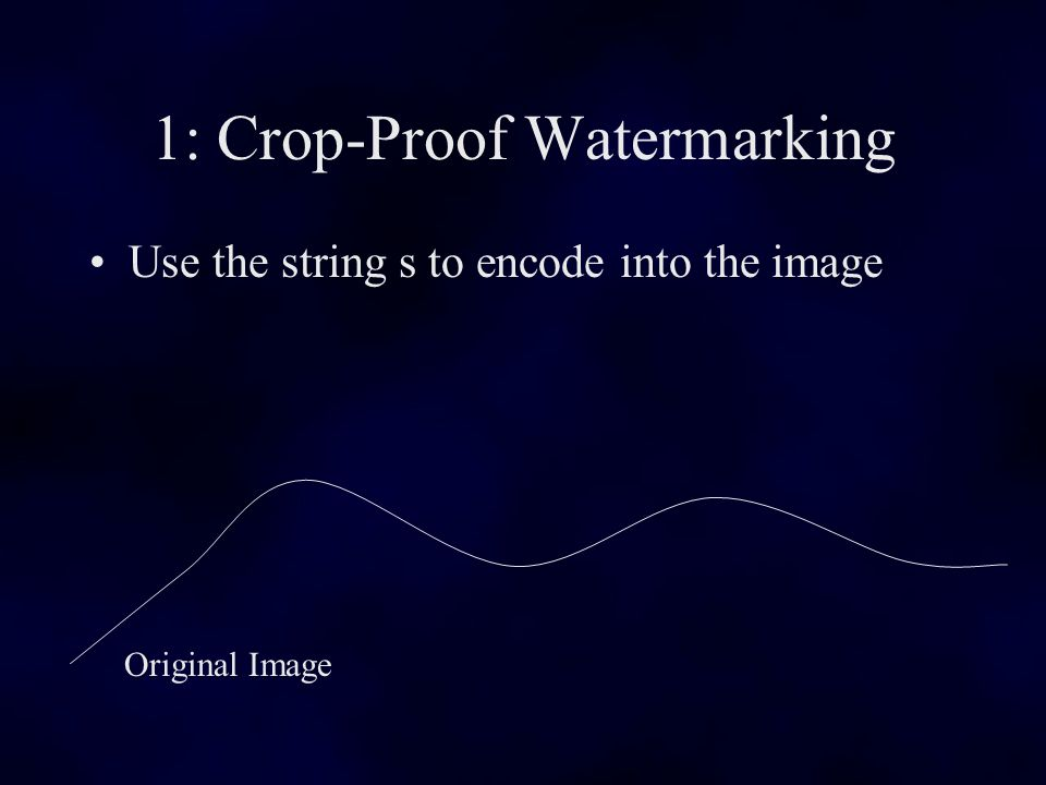 1: Crop-Proof Watermarking Use the string s to encode into the image Original Image