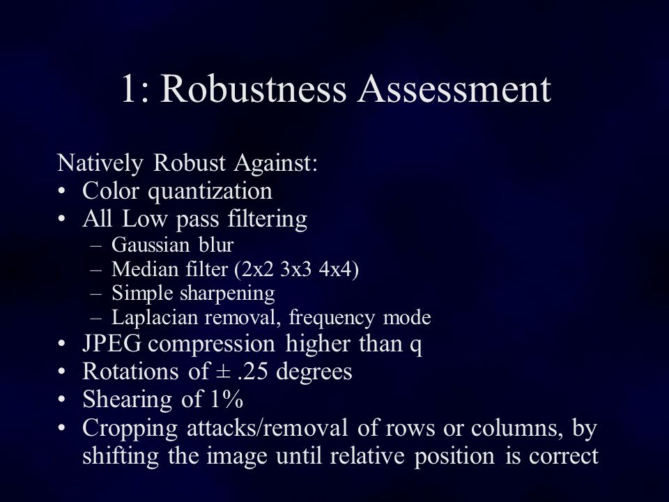 1: Robustness Assessment Natively Robust Against: Color quantization All Low pass filtering –Gaussian blur –Median filter (2x2 3x3 4x4) –Simple sharpening –Laplacian removal, frequency mode JPEG compression higher than q Rotations of ±.25 degrees Shearing of 1% Cropping attacks/removal of rows or columns, by shifting the image until relative position is correct