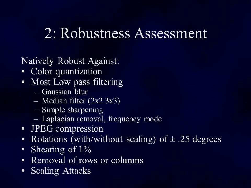 2: Robustness Assessment Natively Robust Against: Color quantization Most Low pass filtering –Gaussian blur –Median filter (2x2 3x3) –Simple sharpening –Laplacian removal, frequency mode JPEG compression Rotations (with/without scaling) of ±.25 degrees Shearing of 1% Removal of rows or columns Scaling Attacks
