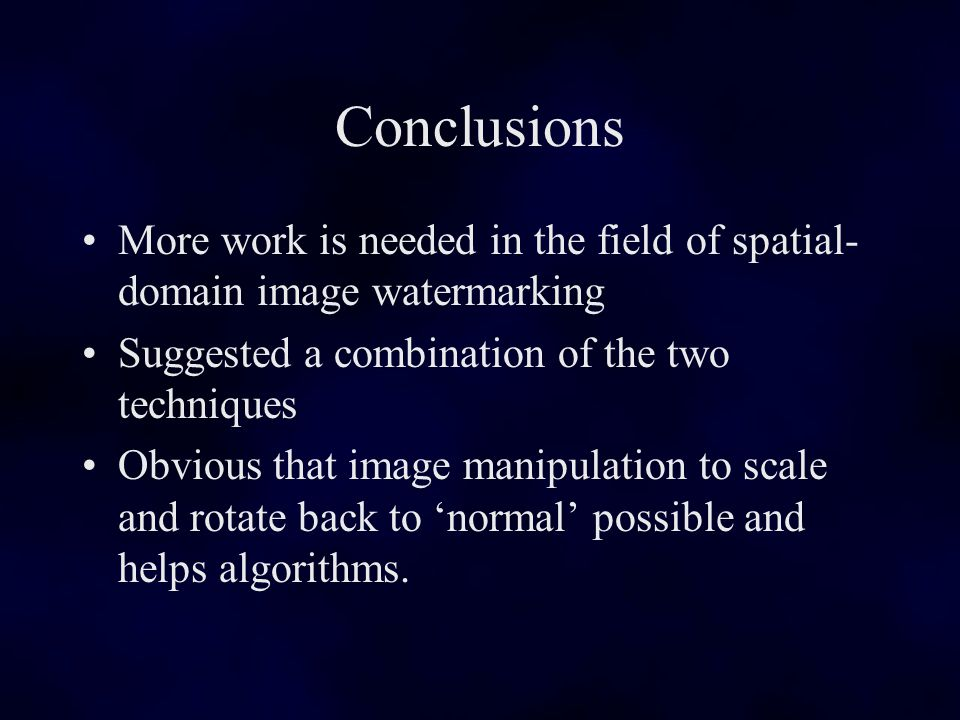 Conclusions More work is needed in the field of spatial- domain image watermarking Suggested a combination of the two techniques Obvious that image manipulation to scale and rotate back to normal possible and helps algorithms.