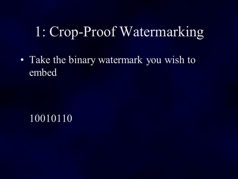 1: Crop-Proof Watermarking Take the binary watermark you wish to embed 10010110