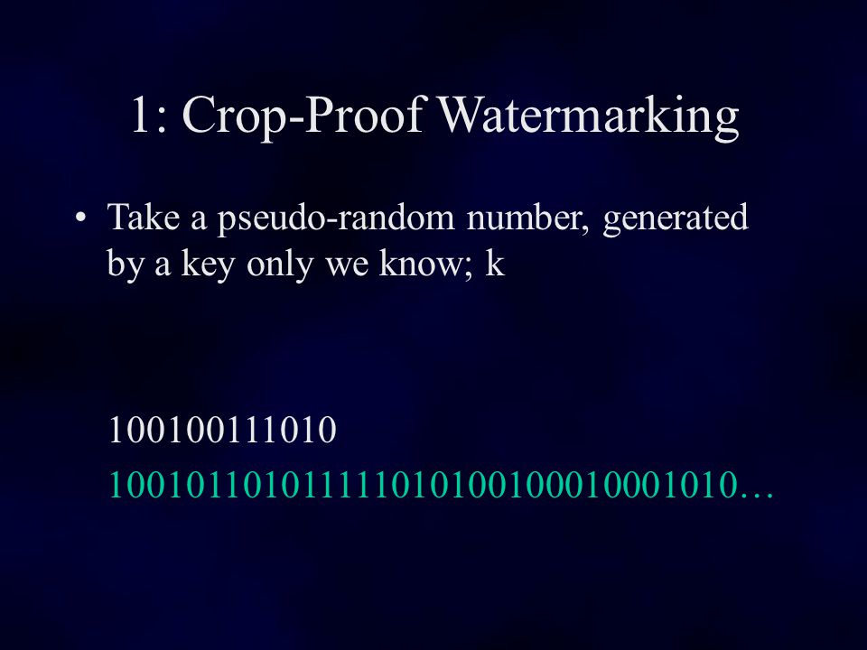 1: Crop-Proof Watermarking Take a pseudo-random number, generated by a key only we know; k 100100111010 100101101011111010100100010001010…