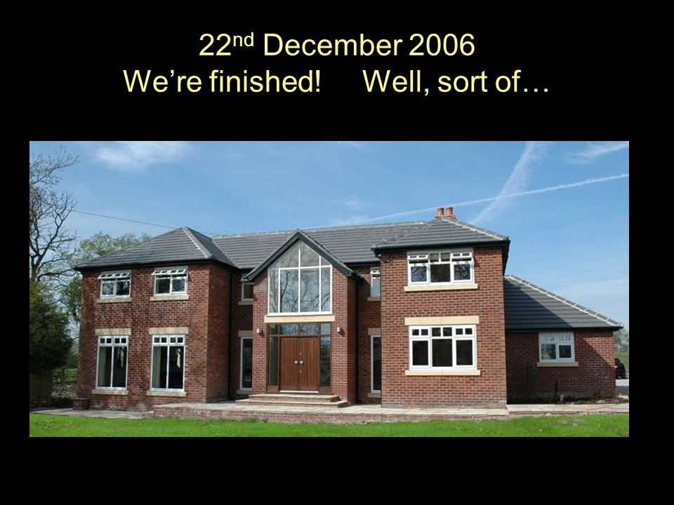 22 nd December 2006 Were finished! Well, sort of…