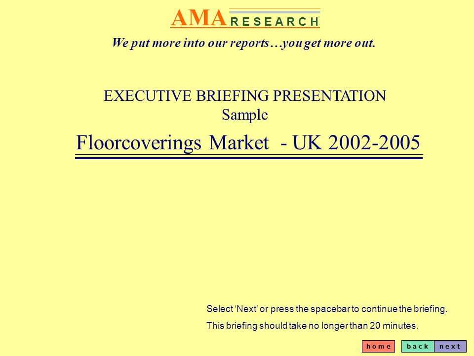 b a c kn e x t h o m e AMA R E S E A R C H EXECUTIVE BRIEFING PRESENTATION Sample Floorcoverings Market - UK 2002-2005 Select Next or press the spacebar to continue the briefing.