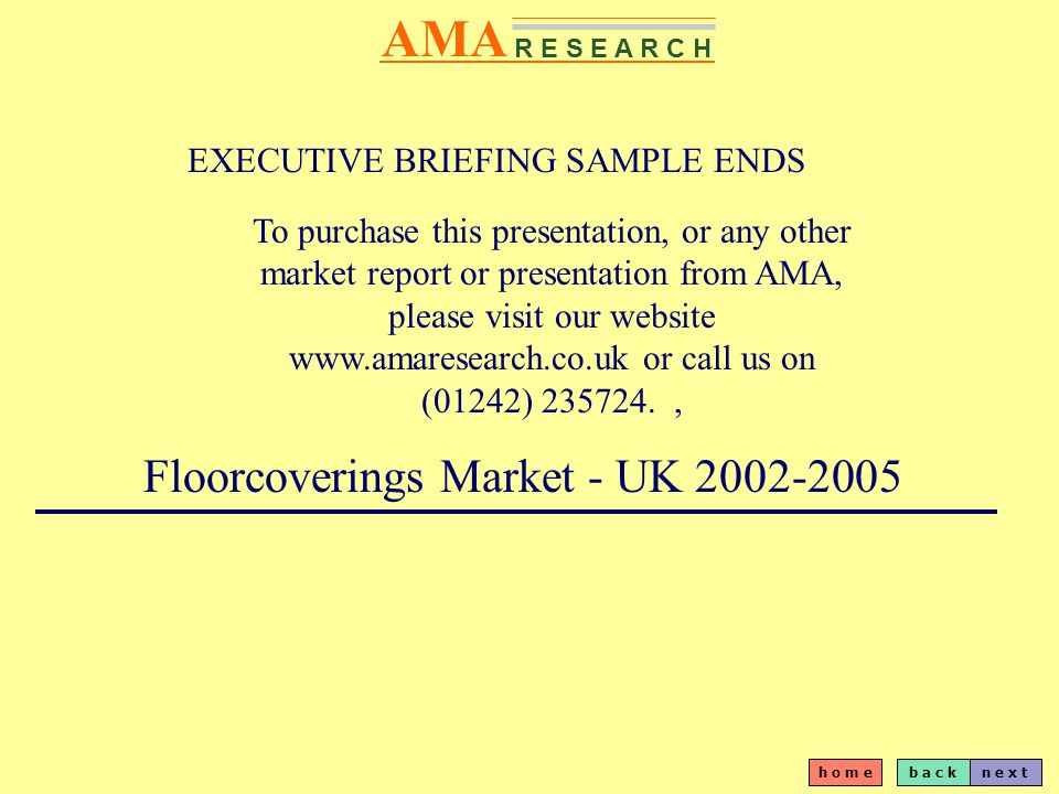 b a c kn e x t h o m e AMA R E S E A R C H EXECUTIVE BRIEFING SAMPLE ENDS To purchase this presentation, or any other market report or presentation from AMA, please visit our website www.amaresearch.co.uk or call us on (01242) 235724., Floorcoverings Market - UK 2002-2005