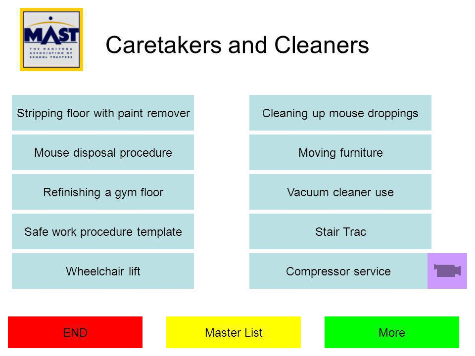 Stripping floor with paint remover END Cleaning up mouse droppings Mouse disposal procedureMoving furniture Refinishing a gym floorVacuum cleaner use Safe work procedure templateStair Trac Wheelchair liftCompressor service MoreMaster List Caretakers and Cleaners