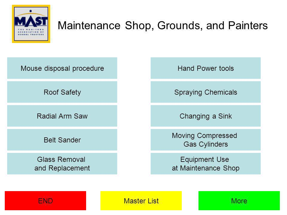 Maintenance Shop, Grounds, and Painters ENDMore Mouse disposal procedureHand Power tools Roof SafetySpraying Chemicals Radial Arm SawChanging a Sink Belt Sander Moving Compressed Gas Cylinders Glass Removal and Replacement Equipment Use at Maintenance Shop Master List