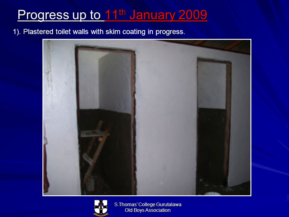 S.Thomas College Gurutalawa Old Boys Association Progress up to 11 th January 2009 1). Plastered toilet walls with skim coating in progress.