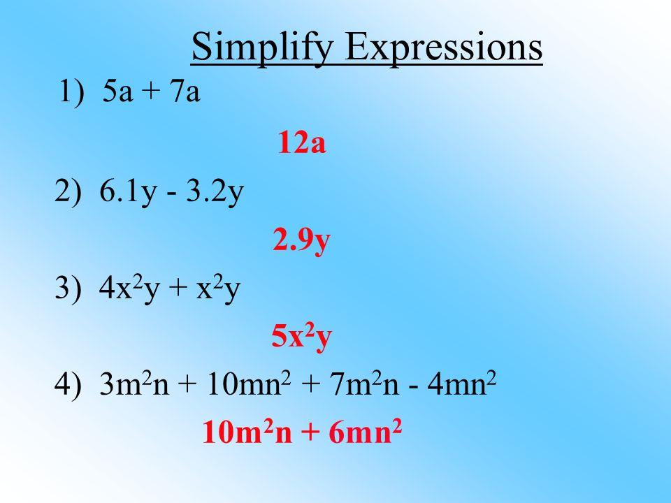 12a 2) 6.1y - 3.2y 2.9y 3) 4x 2 y + x 2 y 5x 2 y 4) 3m 2 n + 10mn 2 + 7m 2 n - 4mn 2 10m 2 n + 6mn 2 Simplify Expressions 1) 5a + 7a