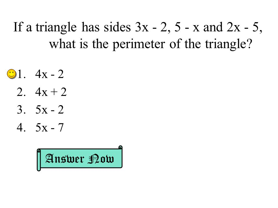 If a triangle has sides 3x - 2, 5 - x and 2x - 5, what is the perimeter of the triangle.
