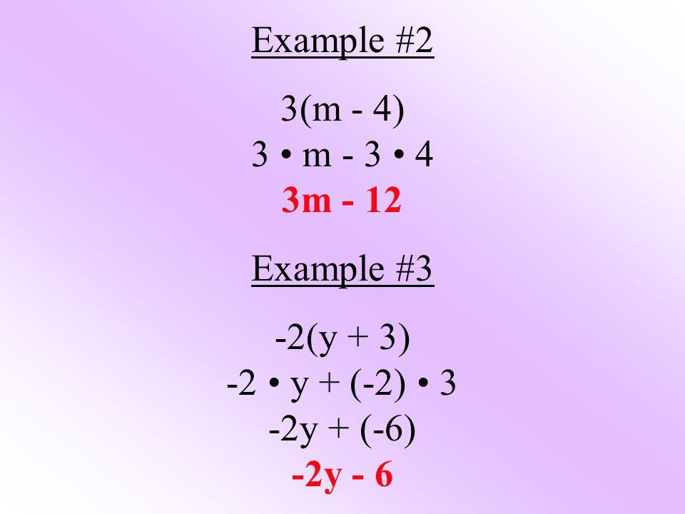 Example #2 3(m - 4) 3 m - 3 4 3m - 12 Example #3 -2(y + 3) -2 y + (-2) 3 -2y + (-6) -2y - 6