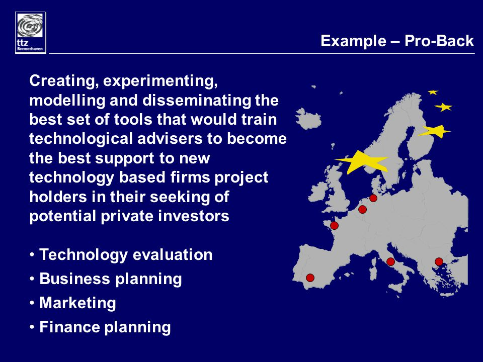 Example – Pro-Back Creating, experimenting, modelling and disseminating the best set of tools that would train technological advisers to become the best support to new technology based firms project holders in their seeking of potential private investors Technology evaluation Business planning Marketing Finance planning