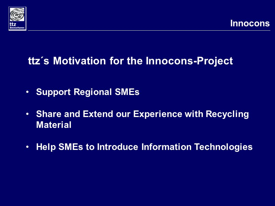 Innocons ttz´s Motivation for the Innocons-Project Support Regional SMEs Share and Extend our Experience with Recycling Material Help SMEs to Introduce Information Technologies