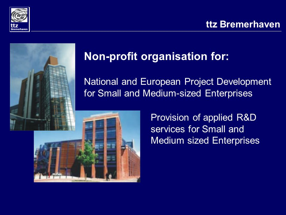 Non-profit organisation for: National and European Project Development for Small and Medium-sized Enterprises Provision of applied R&D services for Small and Medium sized Enterprises ttz Bremerhaven