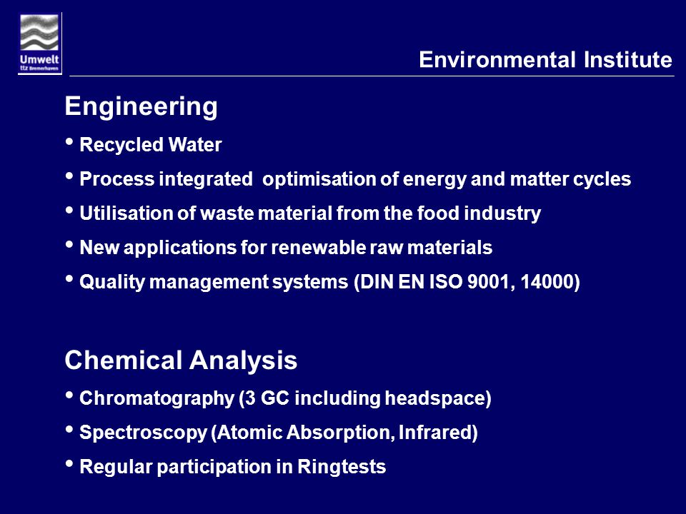 Environmental Institute Engineering Recycled Water Process integrated optimisation of energy and matter cycles Utilisation of waste material from the food industry New applications for renewable raw materials Quality management systems (DIN EN ISO 9001, 14000) Chemical Analysis Chromatography (3 GC including headspace) Spectroscopy (Atomic Absorption, Infrared) Regular participation in Ringtests