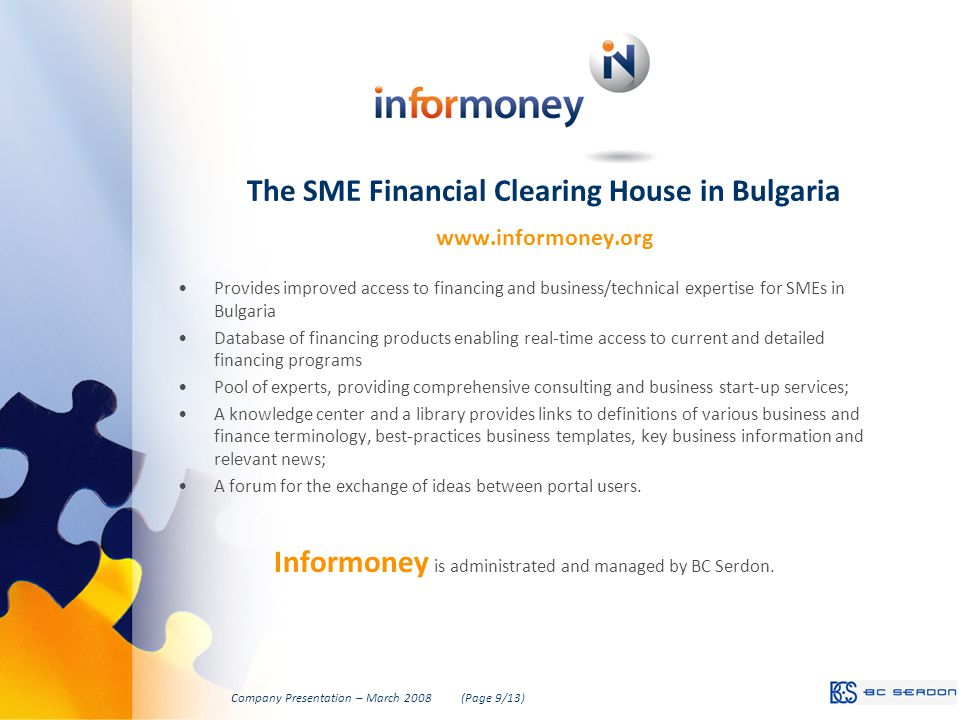 The SME Financial Clearing House in Bulgaria www.informoney.org Provides improved access to financing and business/technical expertise for SMEs in Bulgaria Database of financing products enabling real-time access to current and detailed financing programs Pool of experts, providing comprehensive consulting and business start-up services; A knowledge center and a library provides links to definitions of various business and finance terminology, best-practices business templates, key business information and relevant news; A forum for the exchange of ideas between portal users.