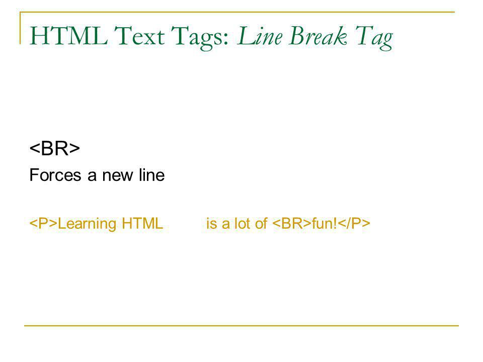HTML Text Tags: Paragraph Tag … Blank line inserted before the start of the paragraph One space between adjacent words regardless of the number of spaces in the source Extra spaces and lines are ignored Learning HTML is a lot of fun!