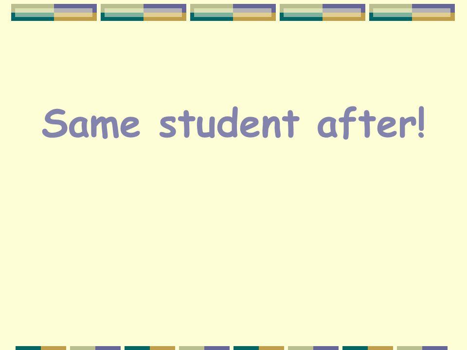 Same student after!