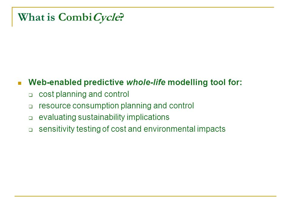 What is CombiCycle? Web-enabled predictive whole-life modelling tool for: cost planning and control resource consumption planning and control evaluati
