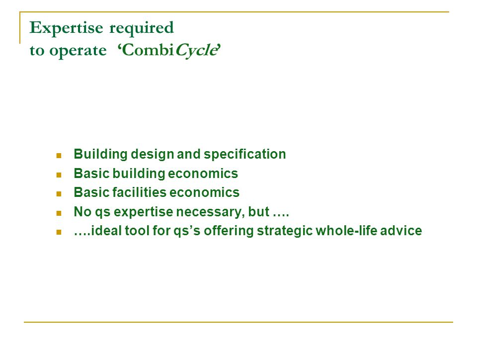 Expertise required to operate CombiCycle Building design and specification Basic building economics Basic facilities economics No qs expertise necessa