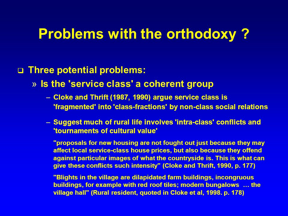 Problems with the orthodoxy ? Three potential problems: »Is the 'service class' a coherent group –Cloke and Thrift (1987, 1990) argue service class is