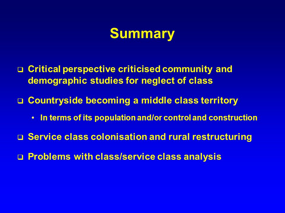 Summary Critical perspective criticised community and demographic studies for neglect of class Countryside becoming a middle class territory In terms