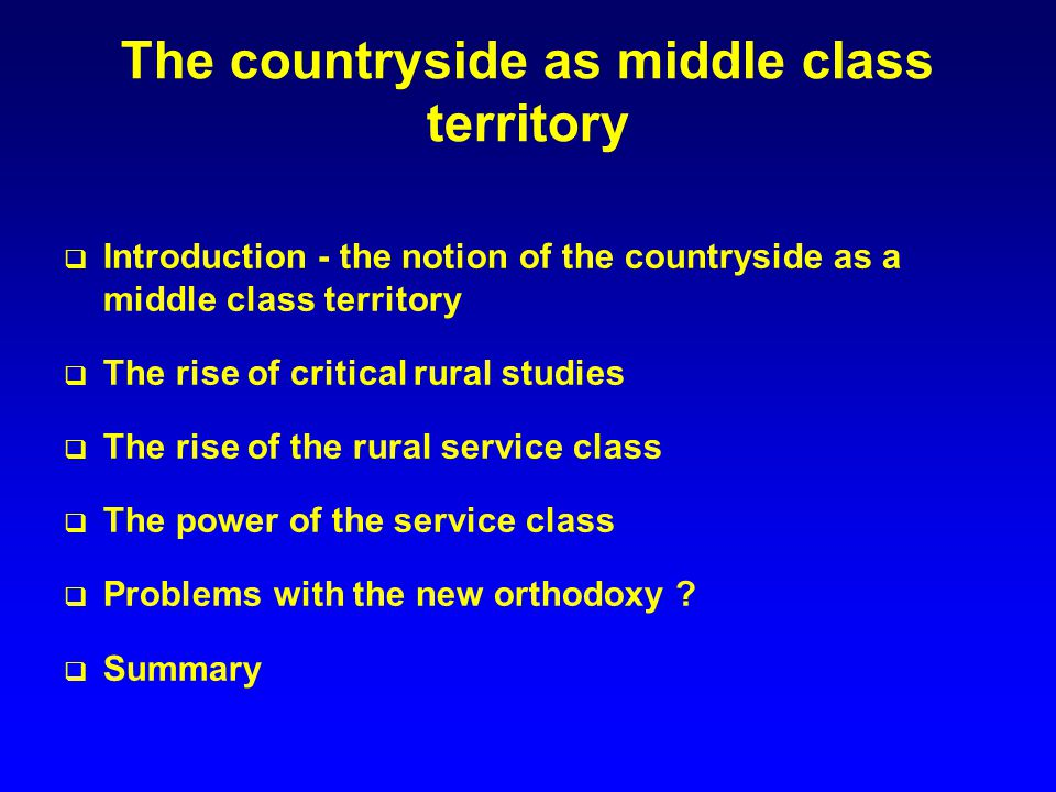 The countryside as middle class territory Introduction - the notion of the countryside as a middle class territory The rise of critical rural studies The rise of the rural service class The power of the service class Problems with the new orthodoxy .