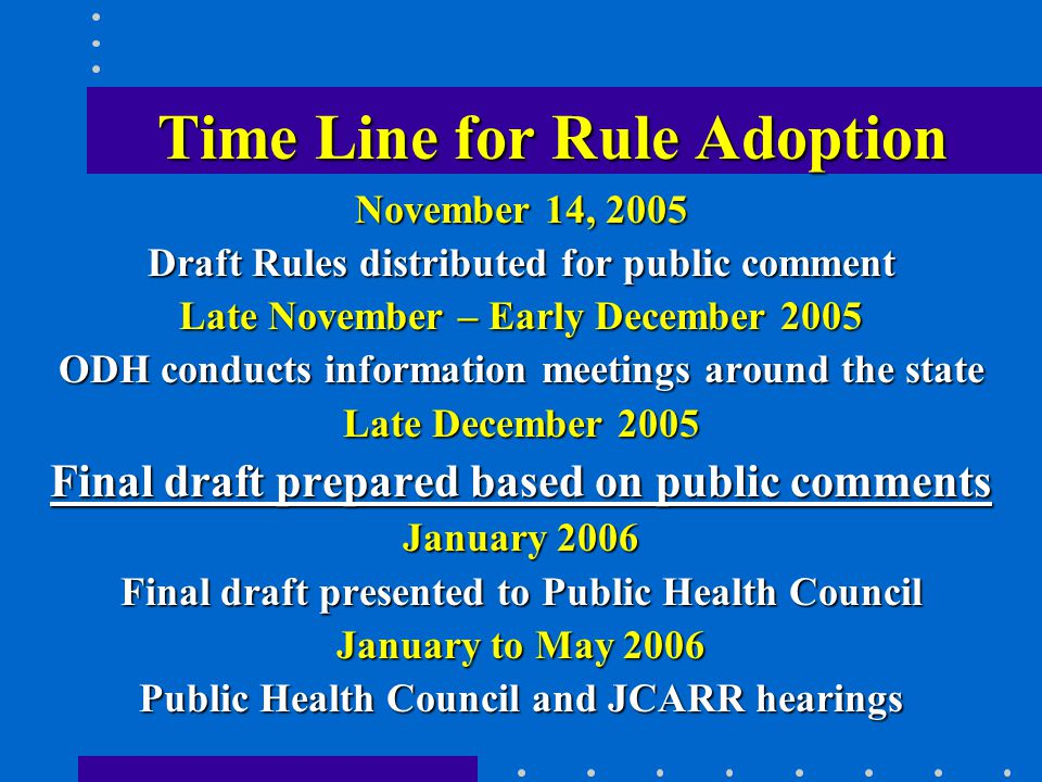Time Line for Rule Adoption Time Line for Rule Adoption November 14, 2005 Draft Rules distributed for public comment Late November – Early December 2005 ODH conducts information meetings around the state Late December 2005 Final draft prepared based on public comments January 2006 Final draft presented to Public Health Council January to May 2006 Public Health Council and JCARR hearings