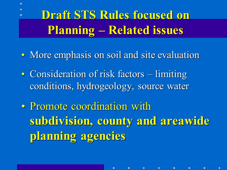 Draft STS Rules focused on Planning – Related issues More emphasis on soil and site evaluationMore emphasis on soil and site evaluation Consideration of risk factors – limiting conditions, hydrogeology, source waterConsideration of risk factors – limiting conditions, hydrogeology, source water Promote coordination with subdivision, county and areawide planning agenciesPromote coordination with subdivision, county and areawide planning agencies