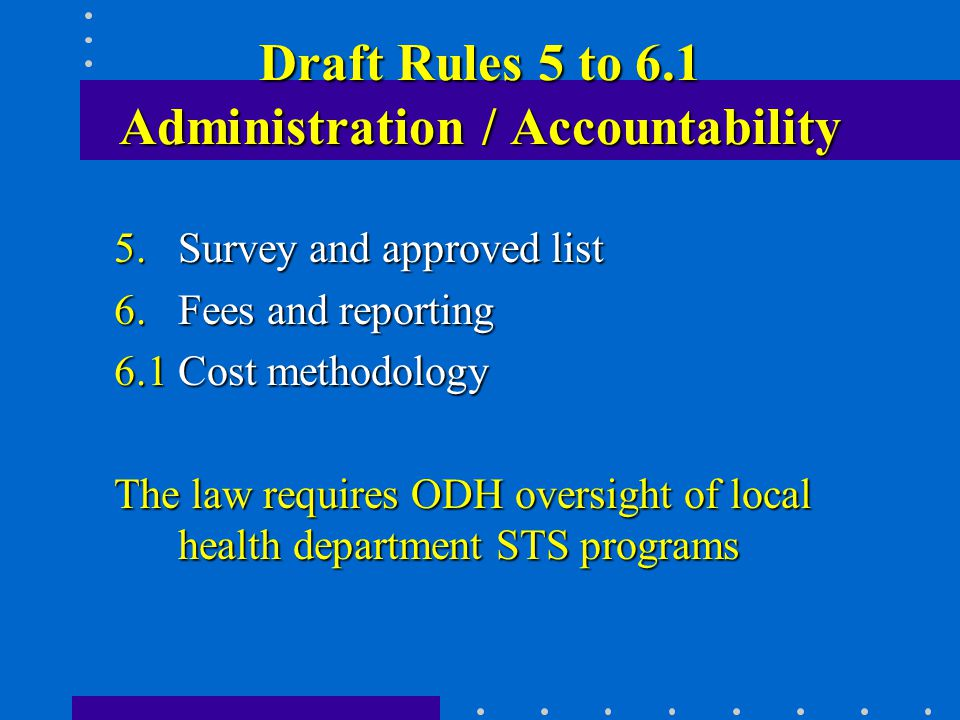 Draft Rules 5 to 6.1 Administration / Accountability 5.Survey and approved list 6.Fees and reporting 6.1Cost methodology The law requires ODH oversight of local health department STS programs