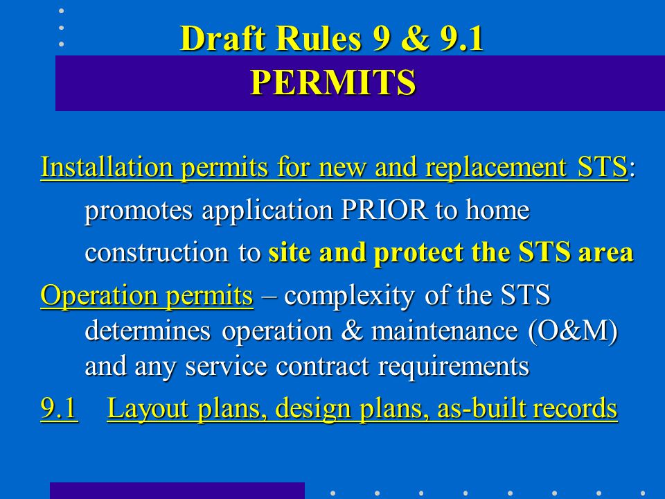 Draft Rules 9 & 9.1 PERMITS Installation permits for new and replacement STS: promotes application PRIOR to home construction to site and protect the STS area Operation permits – complexity of the STS determines operation & maintenance (O&M) and any service contract requirements 9.1 Layout plans, design plans, as-built records