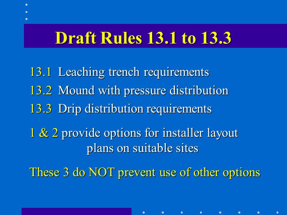 Draft Rules 13.1 to 13.3 13.1 Leaching trench requirements 13.2 Mound with pressure distribution 13.3 Drip distribution requirements 1 & 2 provide options for installer layout plans on suitable sites These 3 do NOT prevent use of other options