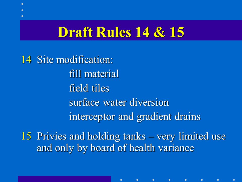 Draft Rules 14 & 15 14Site modification: fill material field tiles surface water diversion interceptor and gradient drains 15 Privies and holding tanks – very limited use and only by board of health variance