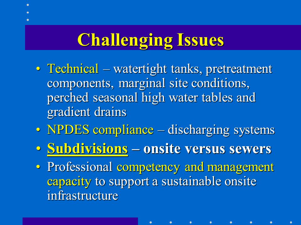 Challenging Issues Technical – watertight tanks, pretreatment components, marginal site conditions, perched seasonal high water tables and gradient drainsTechnical – watertight tanks, pretreatment components, marginal site conditions, perched seasonal high water tables and gradient drains NPDES compliance – discharging systemsNPDES compliance – discharging systems Subdivisions – onsite versus sewersSubdivisions – onsite versus sewers Professional competency and management capacity to support a sustainable onsite infrastructureProfessional competency and management capacity to support a sustainable onsite infrastructure