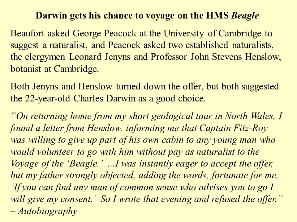 Darwin gets his chance to voyage on the HMS Beagle Beaufort asked George Peacock at the University of Cambridge to suggest a naturalist, and Peacock asked two established naturalists, the clergymen Leonard Jenyns and Professor John Stevens Henslow, botanist at Cambridge.