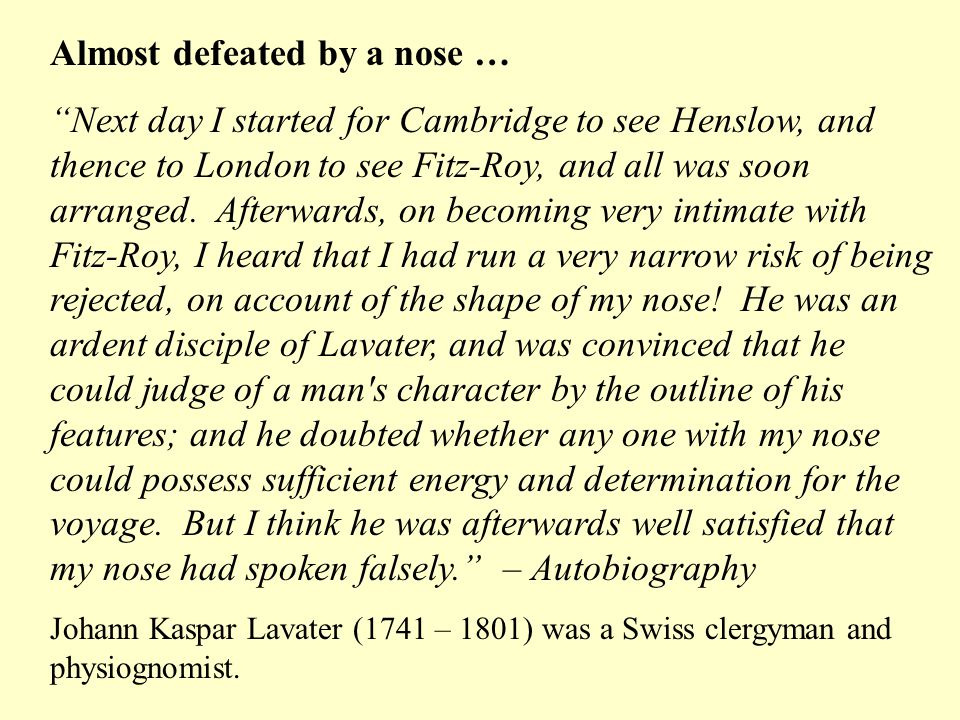 Almost defeated by a nose … Next day I started for Cambridge to see Henslow, and thence to London to see Fitz-Roy, and all was soon arranged. Afterwar