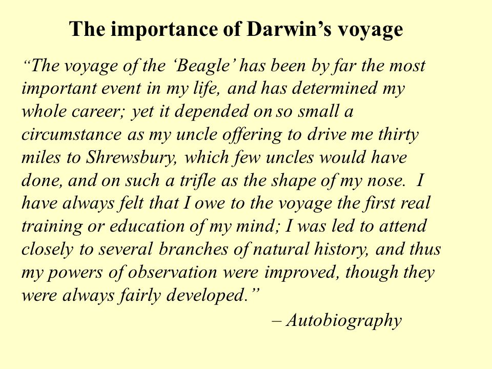 The importance of Darwins voyage The voyage of the Beagle has been by far the most important event in my life, and has determined my whole career; yet it depended on so small a circumstance as my uncle offering to drive me thirty miles to Shrewsbury, which few uncles would have done, and on such a trifle as the shape of my nose.