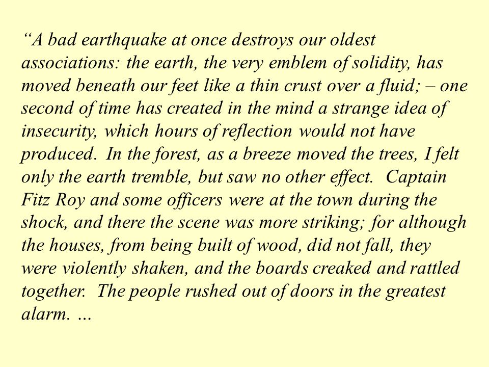 A bad earthquake at once destroys our oldest associations: the earth, the very emblem of solidity, has moved beneath our feet like a thin crust over a fluid; – one second of time has created in the mind a strange idea of insecurity, which hours of reflection would not have produced.