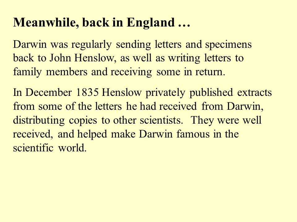 Meanwhile, back in England … Darwin was regularly sending letters and specimens back to John Henslow, as well as writing letters to family members and receiving some in return.