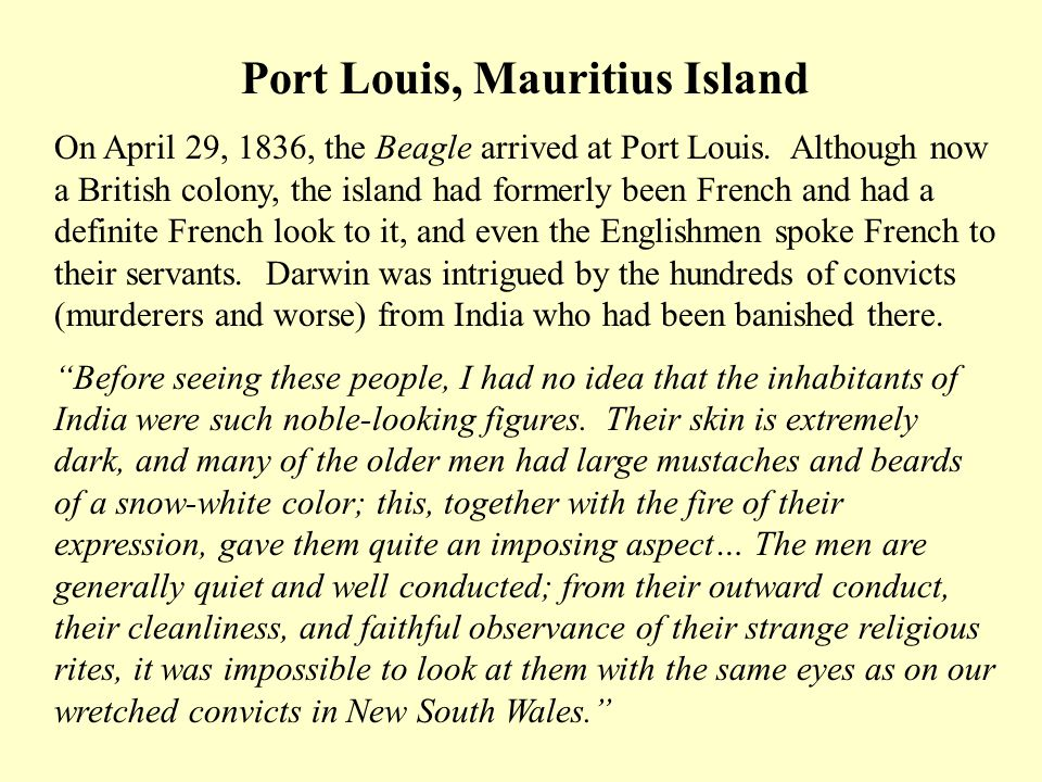 Port Louis, Mauritius Island On April 29, 1836, the Beagle arrived at Port Louis. Although now a British colony, the island had formerly been French a