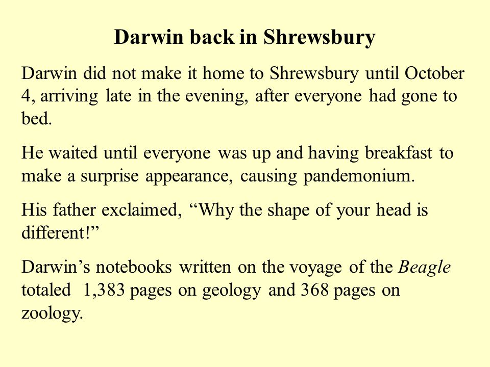 Darwin back in Shrewsbury Darwin did not make it home to Shrewsbury until October 4, arriving late in the evening, after everyone had gone to bed. He