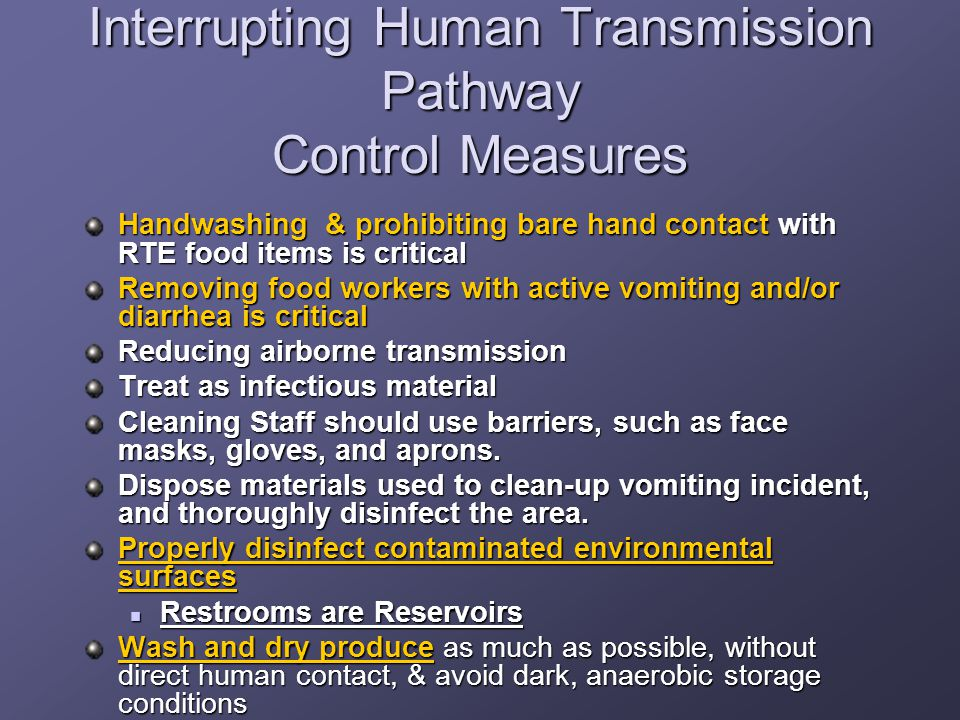 Interrupting Human Transmission Pathway Control Measures Handwashing & prohibiting bare hand contact with RTE food items is critical Removing food workers with active vomiting and/or diarrhea is critical Reducing airborne transmission Treat as infectious material Cleaning Staff should use barriers, such as face masks, gloves, and aprons.
