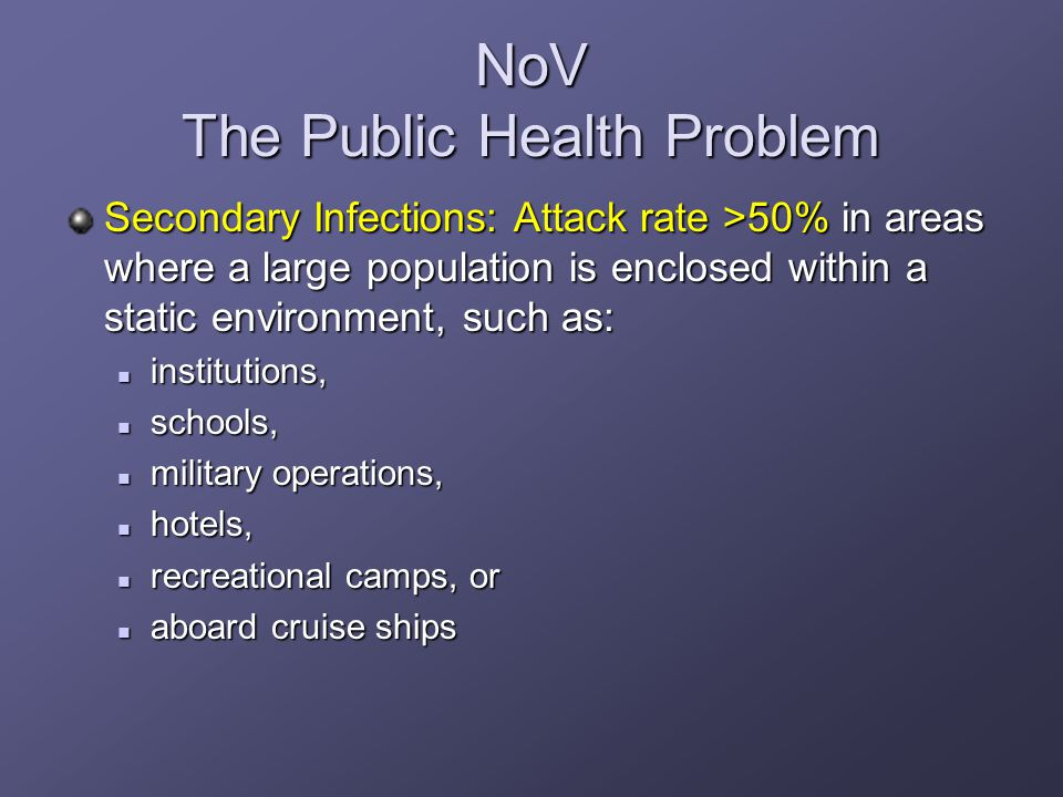 NoV The Public Health Problem Secondary Infections: Attack rate >50% in areas where a large population is enclosed within a static environment, such as: institutions, institutions, schools, schools, military operations, military operations, hotels, hotels, recreational camps, or recreational camps, or aboard cruise ships aboard cruise ships