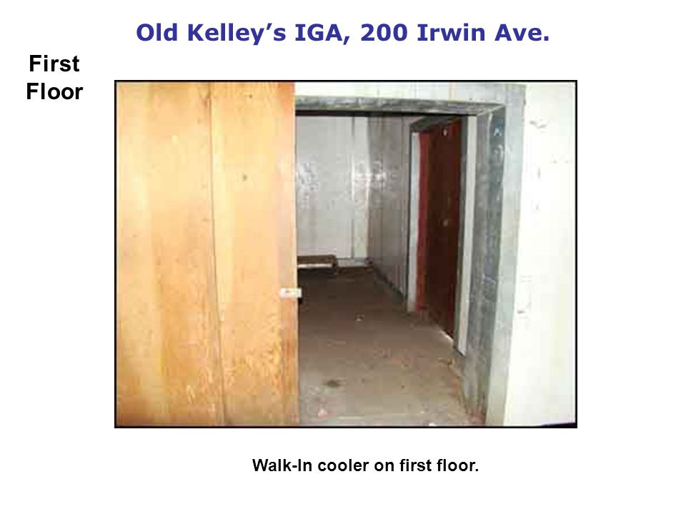 Old Kelleys IGA, 200 Irwin Ave. Walk-In cooler on first floor. First Floor