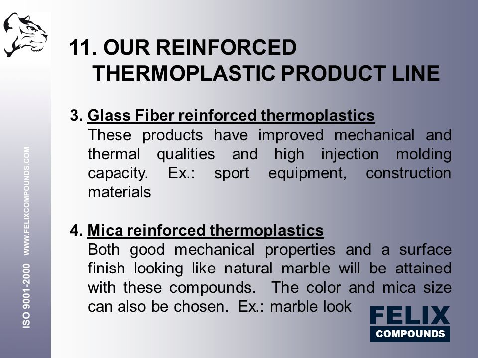 3. Glass Fiber reinforced thermoplastics These products have improved mechanical and thermal qualities and high injection molding capacity. Ex.: sport