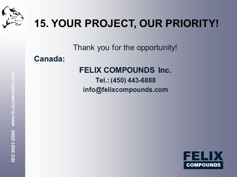 Thank you for the opportunity! Canada: FELIX COMPOUNDS Inc. Tel.: (450) 443-6888 info@felixcompounds.com 15. YOUR PROJECT, OUR PRIORITY! COMPOUNDS