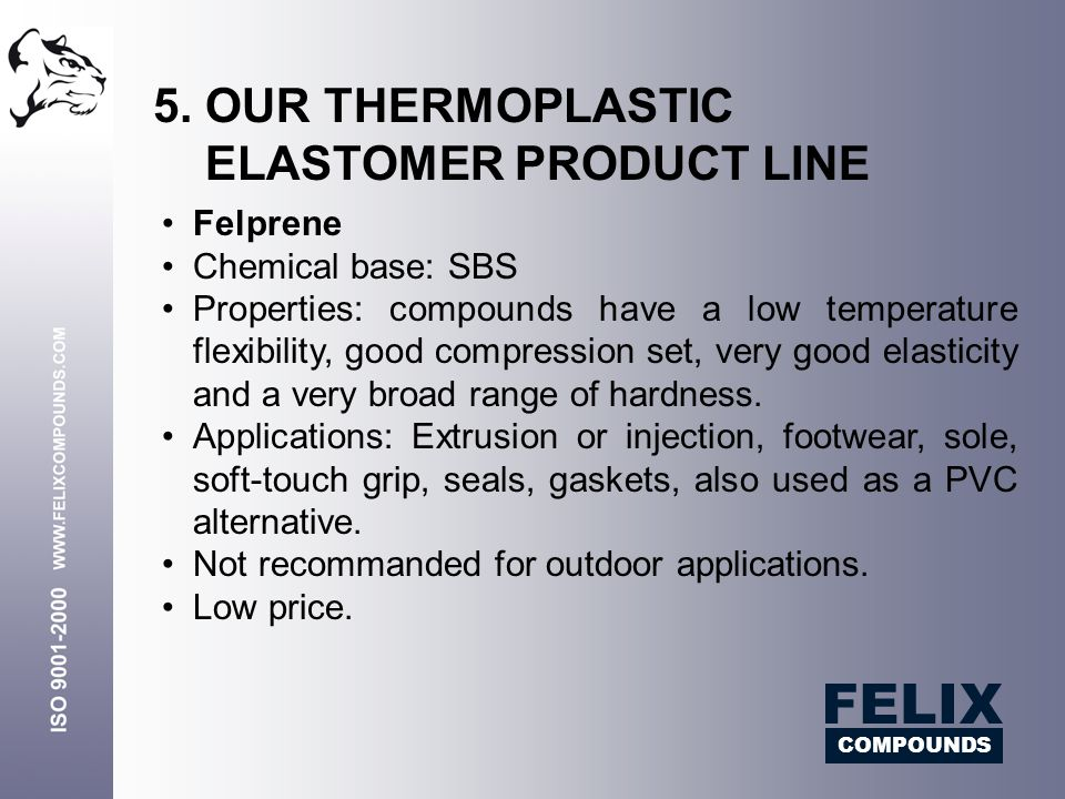 Felprene Chemical base: SBS Properties: compounds have a low temperature flexibility, good compression set, very good elasticity and a very broad rang